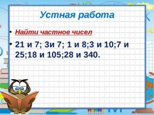 Устная работа Найти частное чисел 21 и 7; 3и 7; 1 и 8;3 и 10;7 и 25;18 и 105;
