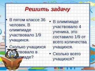 Решить задачу В пятом классе 36 человек. В олимпиаде участвовало 1/9 учащихся