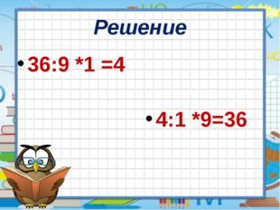 Решение 36:9 *1 =4 4:1 *9=36