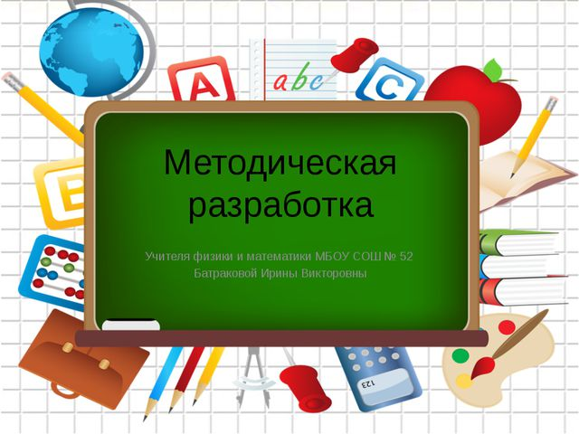 Методическая разработка Учителя физики и математики МБОУ СОШ № 52 Батраковой...