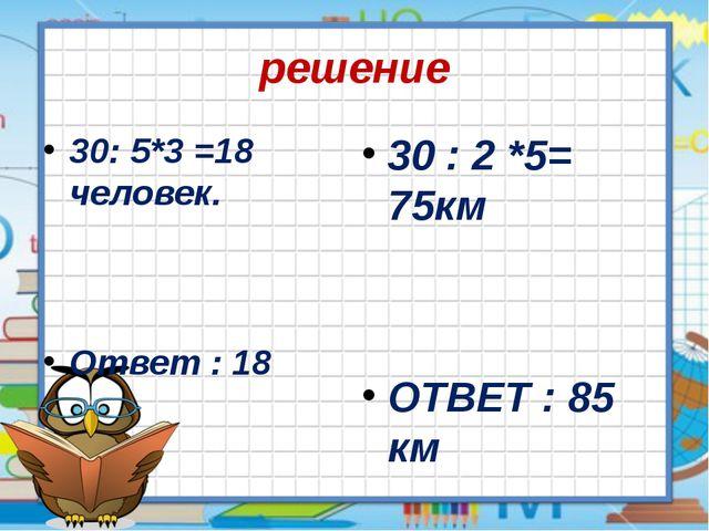 решение 30: 5*3 =18 человек. Ответ : 18 30 : 2 *5= 75км ОТВЕТ : 85 км