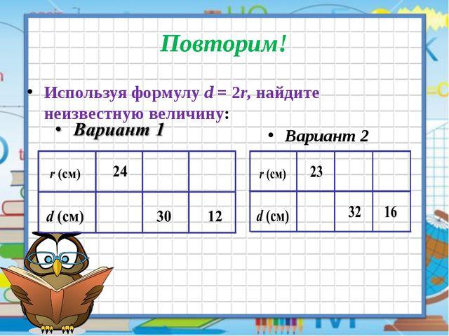Повторим! Используя формулу d = 2r, найдите неизвестную величину: Вариант 2