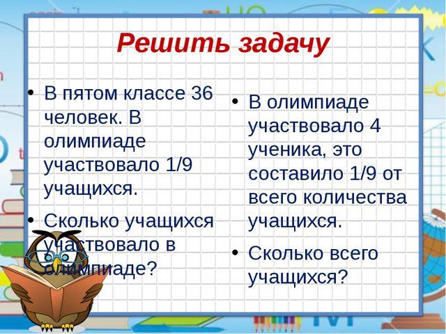 Решить задачу В пятом классе 36 человек. В олимпиаде участвовало 1/9 учащихся...