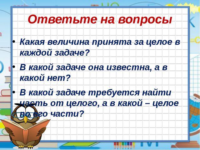 Ответьте на вопросы Какая величина принята за целое в каждой задаче? В какой...