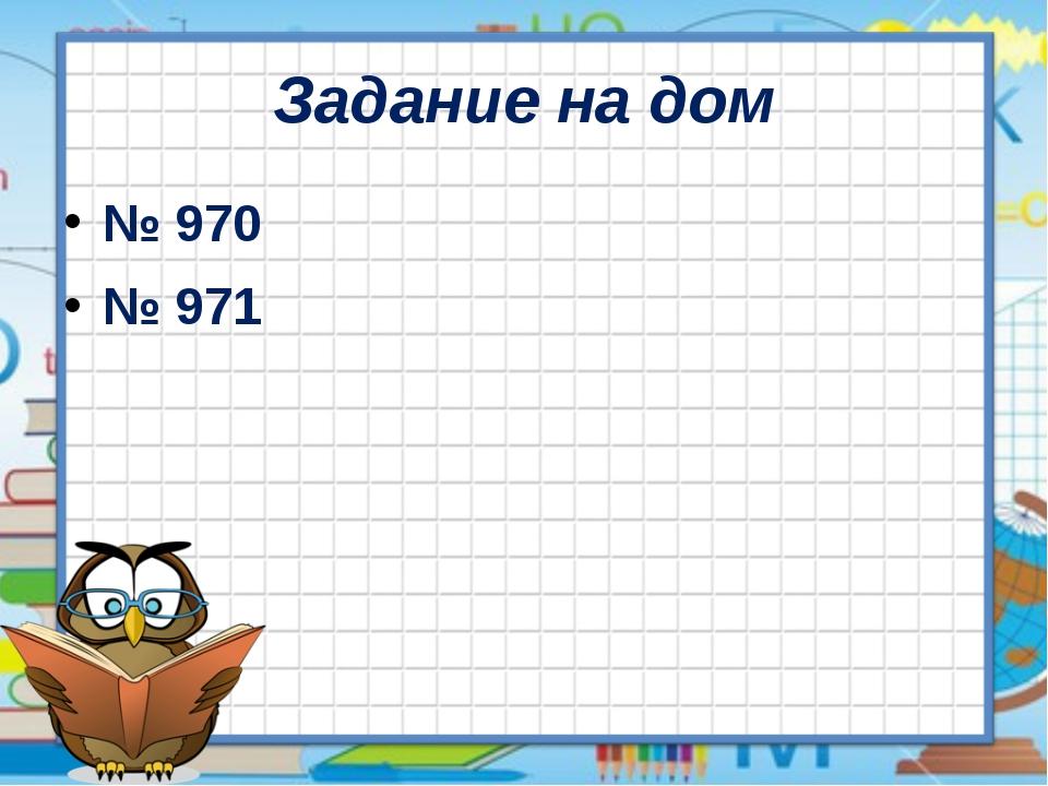 Задание на дом № 970 № 971