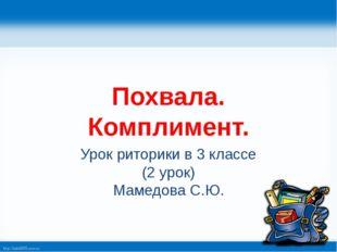 Похвала. Комплимент. Урок риторики в 3 классе (2 урок) Мамедова С.Ю. http://l