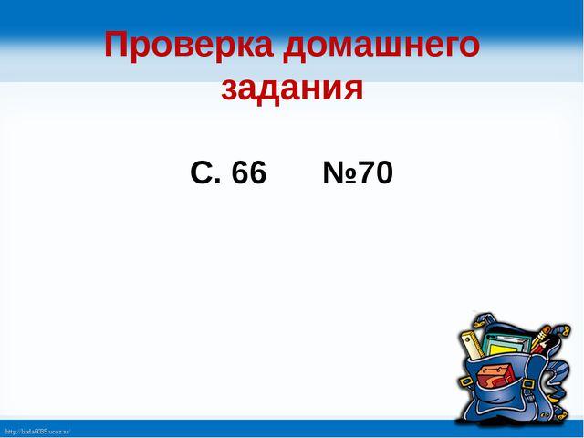 Проверка домашнего задания С. 66 №70 http://linda6035.ucoz.ru/