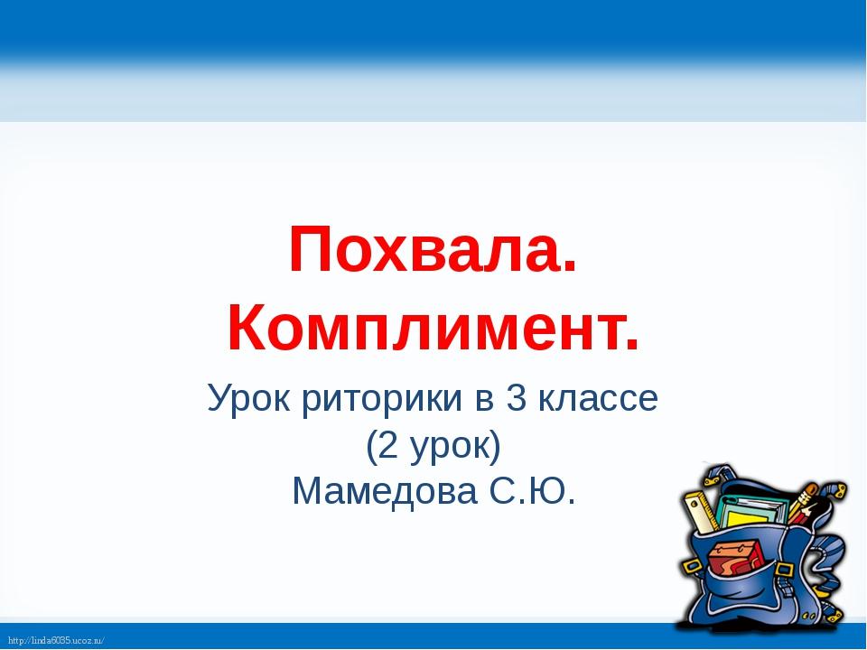 Похвала. Комплимент. Урок риторики в 3 классе (2 урок) Мамедова С.Ю. http://l...