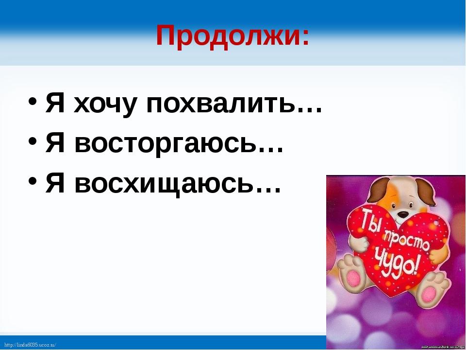 Продолжи: Я хочу похвалить… Я восторгаюсь… Я восхищаюсь… http://linda6035.uco...
