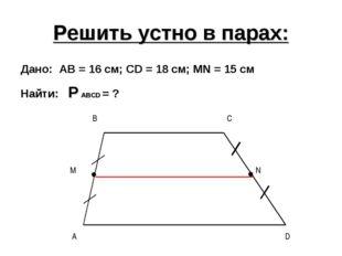 Решить устно в парах: Дано: AB = 16 см; CD = 18 см; МN = 15 см Найти: P ABCD
