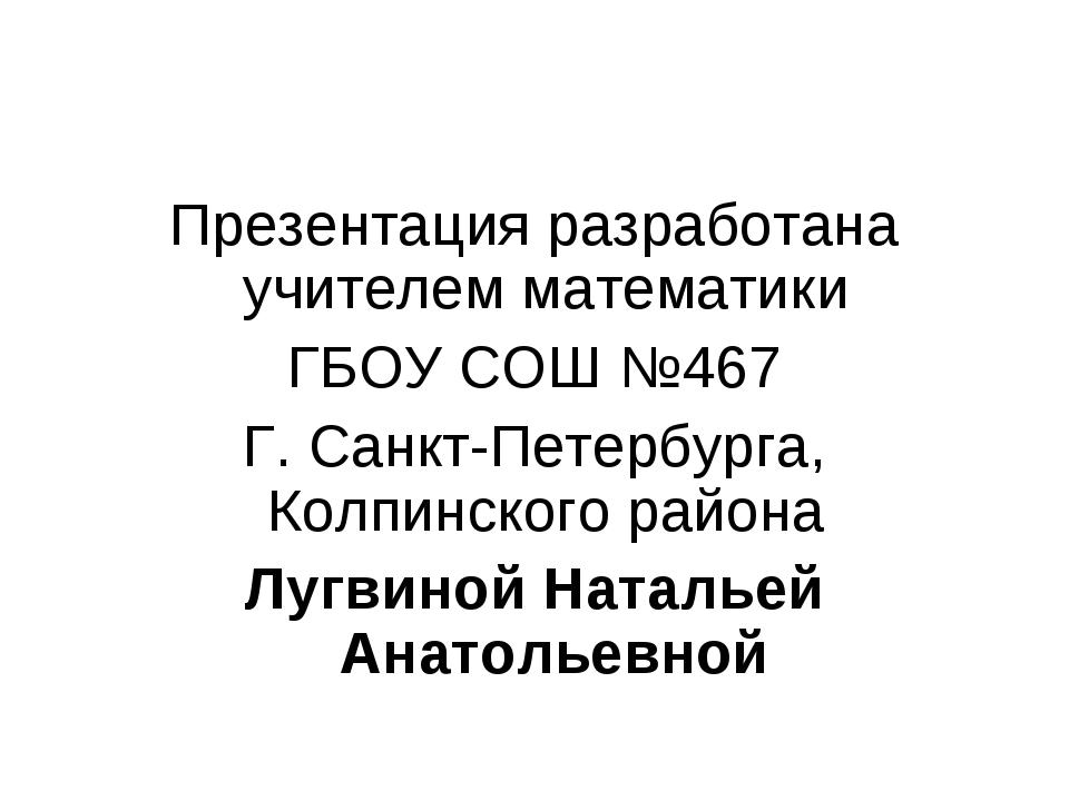 Презентация разработана учителем математики ГБОУ СОШ №467 Г. Санкт-Петербурга...