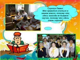 * Сорочук Павел: Мне нравится учиться в нашем классе, потому что здесь никогд