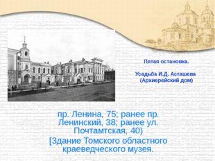 Пятая остановка. Усадьба И.Д. Асташева (Архиерейский дом) пр. Ленина, 75; ран