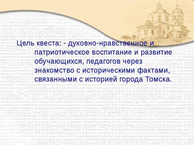 Цель квеста: - духовно-нравственное и патриотическое воспитание и развитие об...