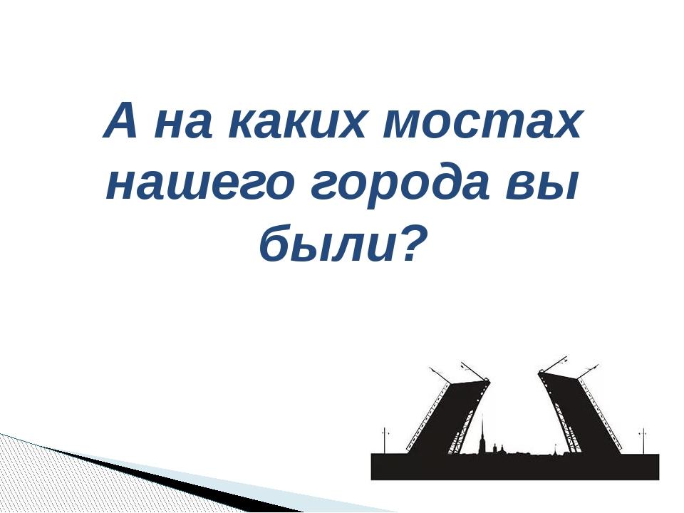 А на каких мостах нашего города вы были?