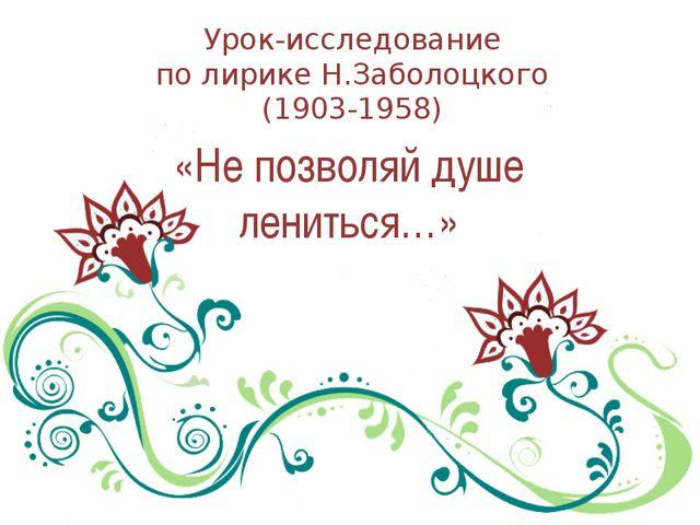 Урок-исследование по лирике Н.Заболоцкого (1903-1958) «Не позволяй душе ленит...