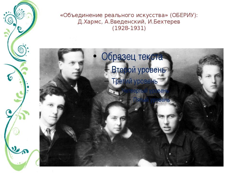 «Объединение реального искусства» (ОБЕРИУ): Д.Хармс, А.Введенский, И.Бехтерев...