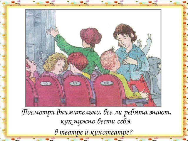 Посмотри внимательно, все ли ребята знают, как нужно вести себя в театре и к...