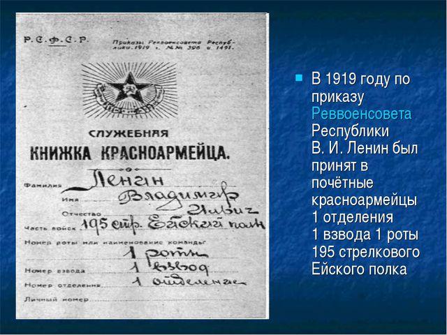 В 1919 году по приказу Реввоенсовета Республики В.И.Ленин был принят в почё...