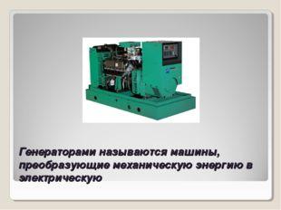 Генераторами называются машины, преобразующие механическую энергию в электрич