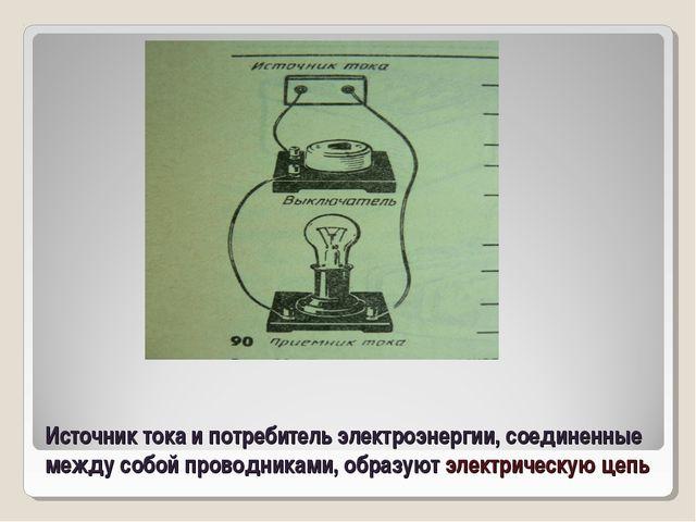 Источник тока и потребитель электроэнергии, соединенные между собой проводник...