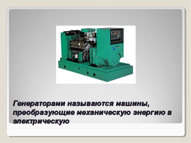 Генераторами называются машины, преобразующие механическую энергию в электрич...