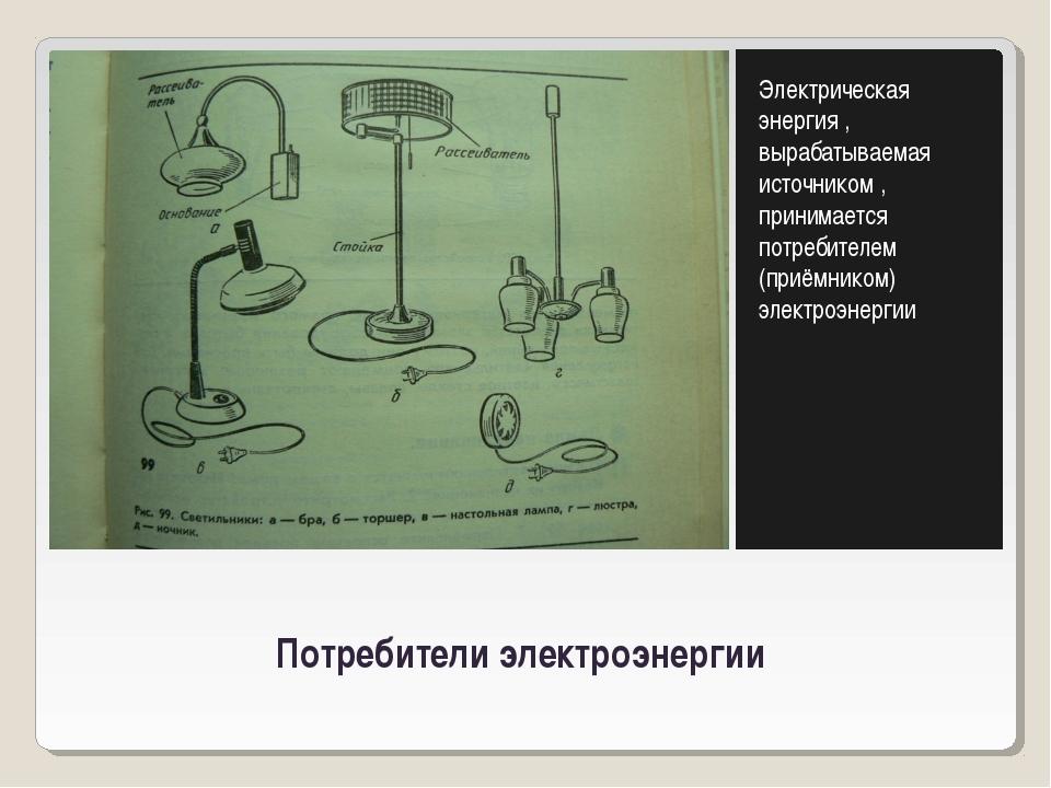 Потребители электроэнергии Электрическая энергия , вырабатываемая источником...
