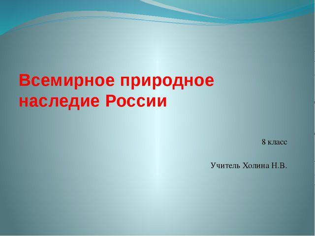 Всемирное природное наследие России 8 класс Учитель Холина Н.В.