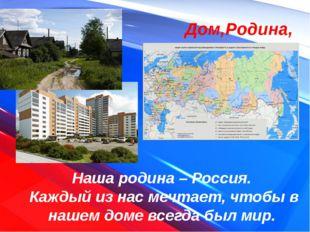 Дом,Родина, Россия Наша родина – Россия. Каждый из нас мечтает, чтобы в наше