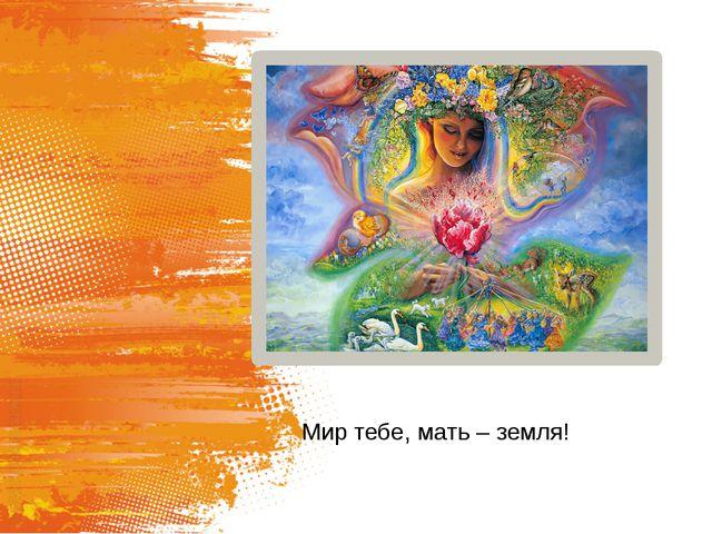Мир тебе, мать – земля!