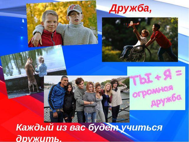 Дружба, жизнь Каждый из вас будет учиться дружить.