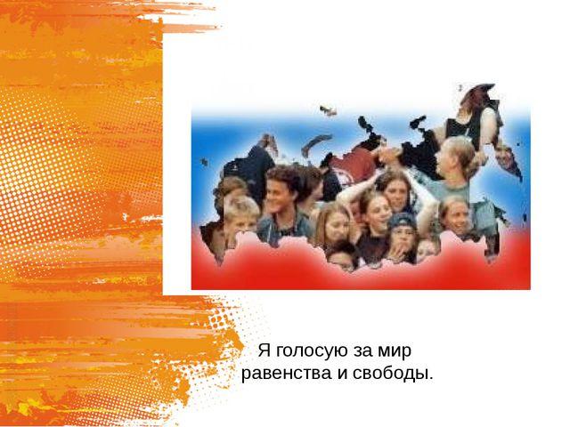 Я голосую за мир равенства и свободы.