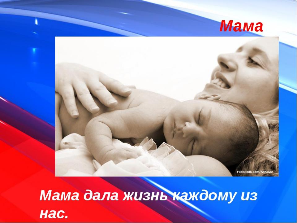 Мама дала жизнь каждому из нас. Мама