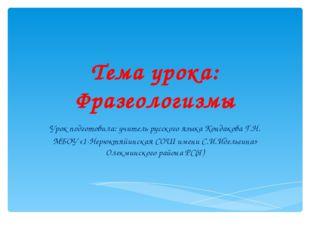 Тема урока: Фразеологизмы Урок подготовила: учитель русского языка Кондакова