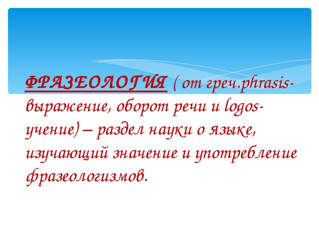 ФРАЗЕОЛОГИЯ ( от греч.phrasis- выражение, оборот речи и logos- учение) – разд...
