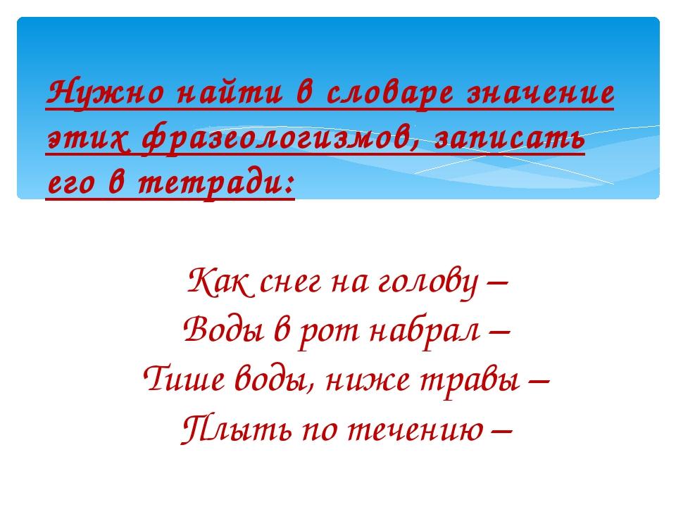 Нужно найти в словаре значение этих фразеологизмов, записать его в тетради: К...
