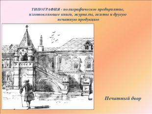 ТИПОГРАФИЯ - полиграфическое предприятие, изготовляющее книги, журналы, газет