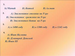 Б) Батый А) Мамай В) Ахмат 1. 2. Б) Знаменитое сражение на Угре А) Знаменитое