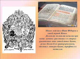 Много лет шел Иван Фёдоров к своей первой Книге. Долгими зимними ночами при