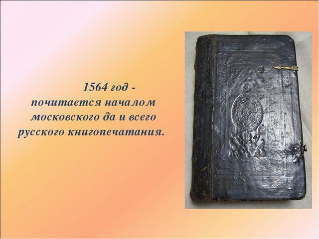 1564 год - почитается началом московского да и всего русского книгопечатания.