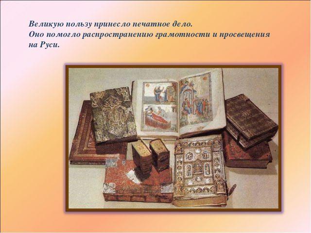 Великую пользу принесло печатное дело. Оно помогло распространению грамотност...