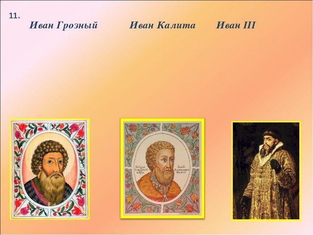 11. Иван III Иван Грозный Иван Калита