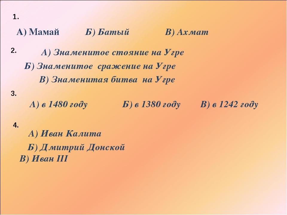 Б) Батый А) Мамай В) Ахмат 1. 2. Б) Знаменитое сражение на Угре А) Знаменитое...