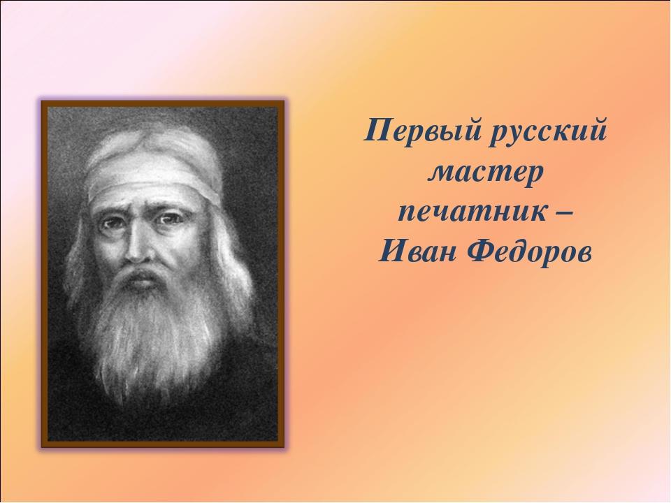 Первый русский мастер печатник – Иван Федоров