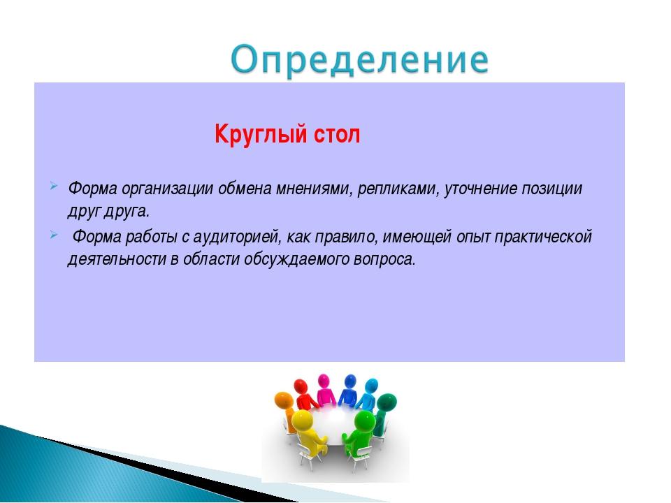Круглый стол Форма организации обмена мнениями, репликами, уточнение позиции...