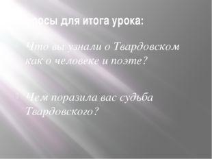 Вопросы для итога урока: Что вы узнали о Твардовском как о человеке и поэте?