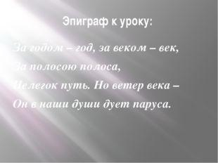 Эпиграф к уроку: За годом – год, за веком – век, За полосою полоса, Нелегок п