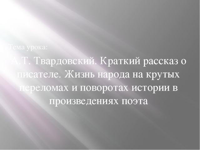 Тема урока: А.Т. Твардовский. Краткий рассказ о писателе. Жизнь народа на кр...