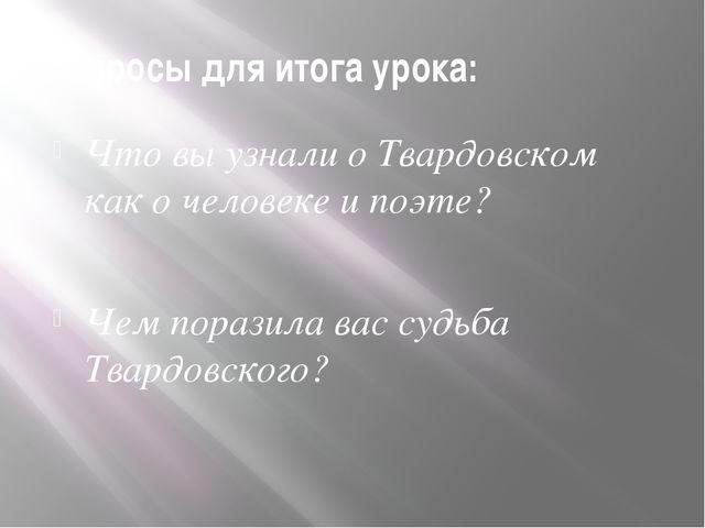 Вопросы для итога урока: Что вы узнали о Твардовском как о человеке и поэте?...