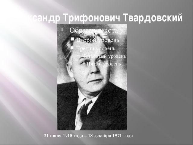 Александр Трифонович Твардовский 21 июня 1910 года – 18 декабря 1971 года